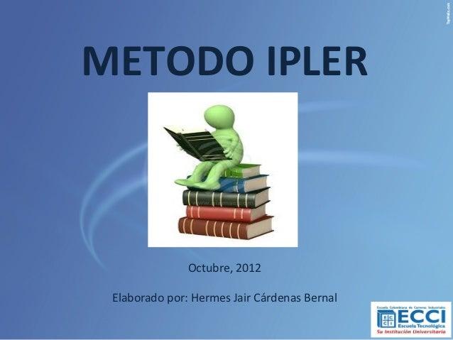 METODO IPLER               Octubre, 2012 Elaborado por: Hermes Jair Cárdenas Bernal