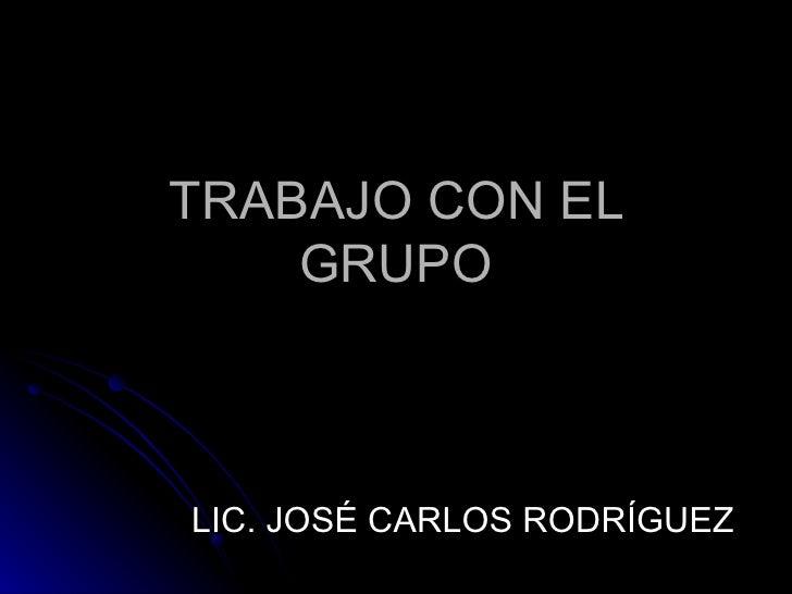 TRABAJO CON EL GRUPO LIC. JOSÉ CARLOS RODRÍGUEZ
