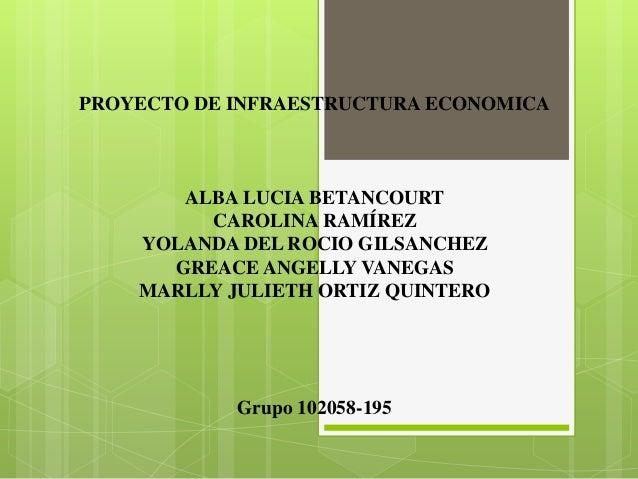 PROYECTO DE INFRAESTRUCTURA ECONOMICA       ALBA LUCIA BETANCOURT         CAROLINA RAMÍREZ    YOLANDA DEL ROCIO GILSANCHEZ...