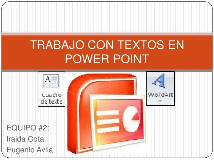 TRABAJO CON TEXTOS EN          POWER POINTEQUIPO #2:Iraida CotaEugenio Avila