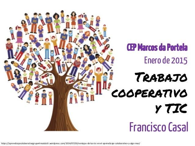 Trabajo cooperativo y TIC Francisco Casal CEPMarcosdaPortela Enero de 2015 https://aprendizajecolaborativogrupo4modulo5.wo...