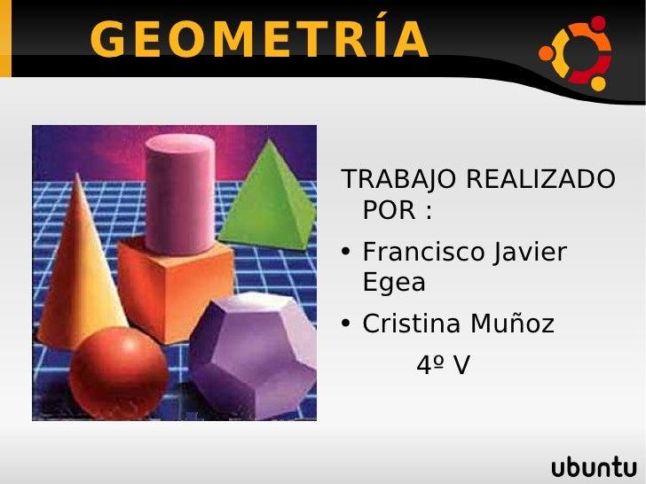 GEOMETRÍA <ul><li>TRABAJO REALIZADO POR : </li></ul><ul><li>Francisco Javier Egea </li></ul><ul><li>Cristina Muñoz </li></...