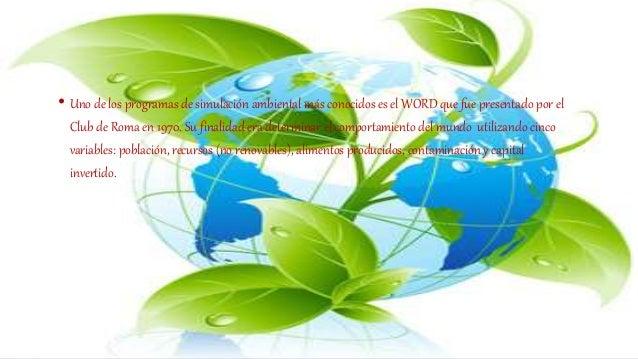 • Uno de los programas de simulación ambiental más conocidos es el WORD que fue presentado por el Club de Roma en 1970. Su...