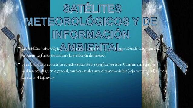 • Los Satélites meteorológicos, envían información sobre las condiciones atmosféricas y son una herramienta fundamental pa...