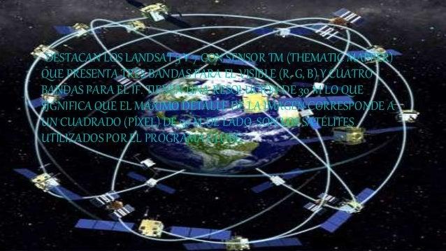 DESTACAN LOS LANDSAT 5 Y 7 CON SENSOR TM (THEMATIC MAPPER) QUE PRESENTA TRES BANDAS PARA EL VISIBLE (R, G, B) Y CUATRO BAN...