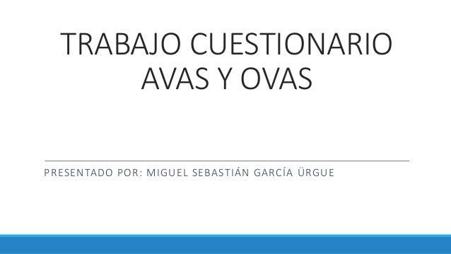 TRABAJO CUESTIONARIO AVAS Y OVAS PRESENTADO POR: MIGUEL SEBASTIÁN GARCÍA ÜRGUE