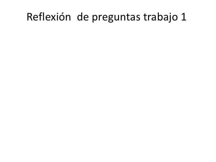 Reflexión  de preguntas trabajo 1<br />