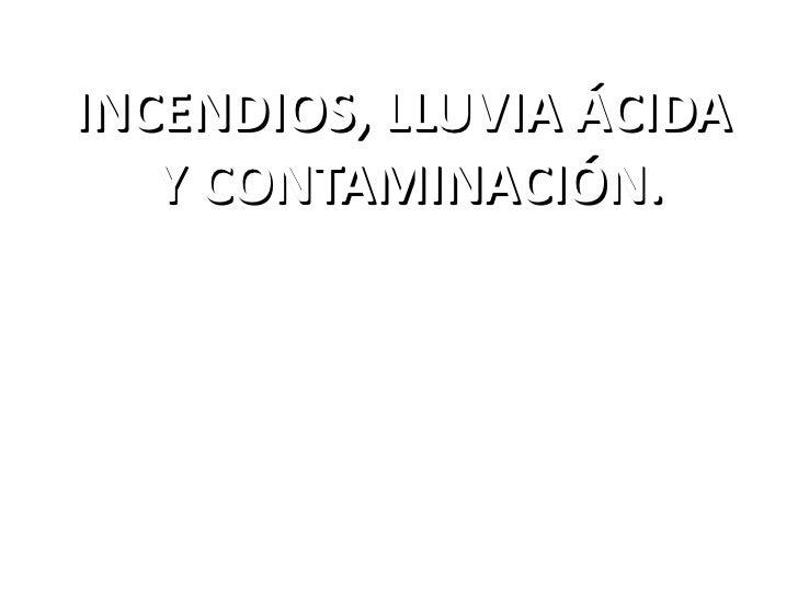 INCENDIOS, LLUVIA ÁCIDA Y CONTAMINACIÓN.