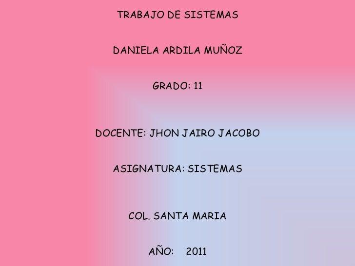 TRABAJO DE SISTEMASDANIELA ARDILA MUÑOZGRADO: 11DOCENTE: JHON JAIRO JACOBOASIGNATURA: SISTEMASCOL. SANTA MARIAAÑO:    2011...