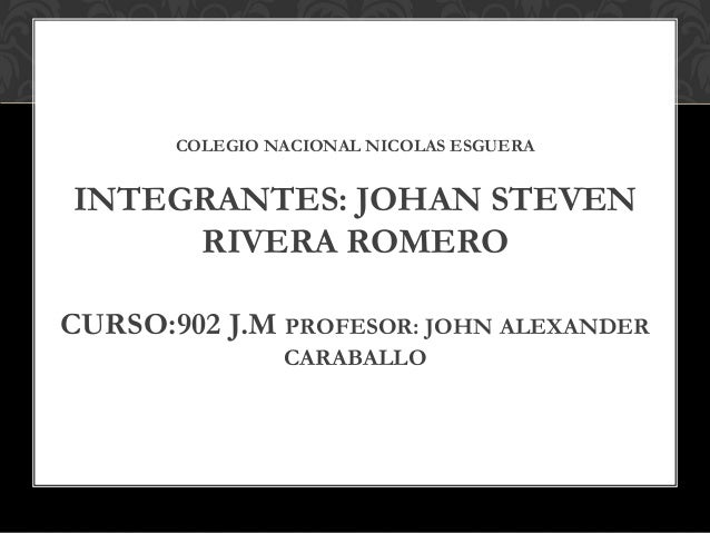 COLEGIO NACIONAL NICOLAS ESGUERA INTEGRANTES: JOHAN STEVEN RIVERA ROMERO CURSO:902 J.M PROFESOR: JOHN ALEXANDER CARABALLO