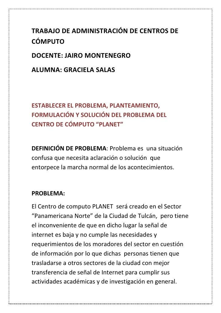 TRABAJO DE ADMINISTRACIÓN DE CENTROS DECÓMPUTODOCENTE: JAIRO MONTENEGROALUMNA: GRACIELA SALASESTABLECER EL PROBLEMA, PLANT...