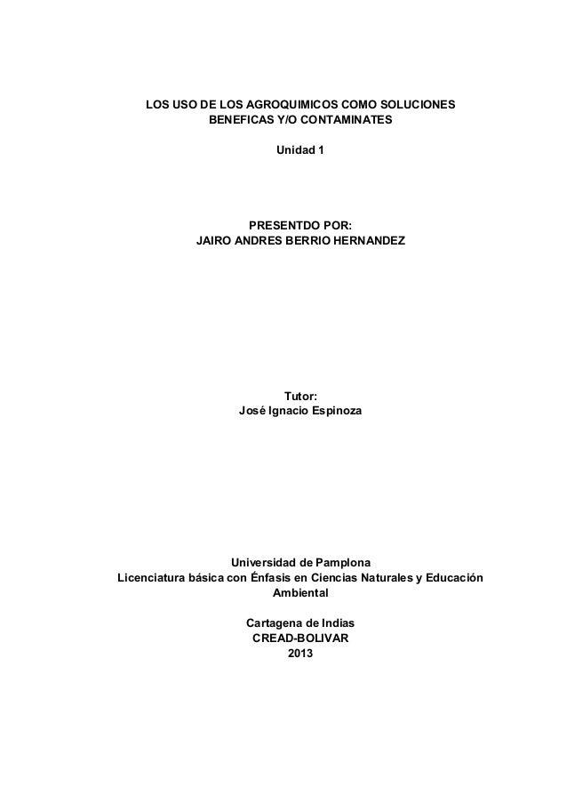 LOS USO DE LOS AGROQUIMICOS COMO SOLUCIONES BENEFICAS Y/O CONTAMINATES Unidad 1 PRESENTDO POR: JAIRO ANDRES BERRIO HERNAND...