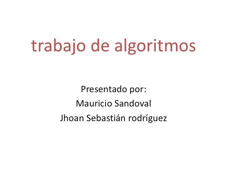 trabajo de algoritmos<br />Presentado por:<br />Mauricio Sandoval<br />Jhoan Sebastián rodríguez<br />