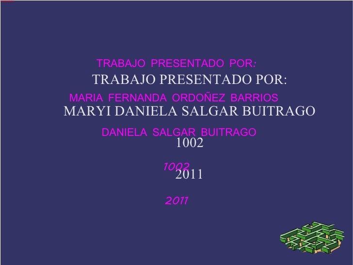 TRABAJO PRESENTADO POR: MARYI DANIELA SALGAR BUITRAGO 1002 2011 TRABAJO PRESENTADO POR: MARIA FERNANDA ORDOÑEZ BARRIOS  DA...