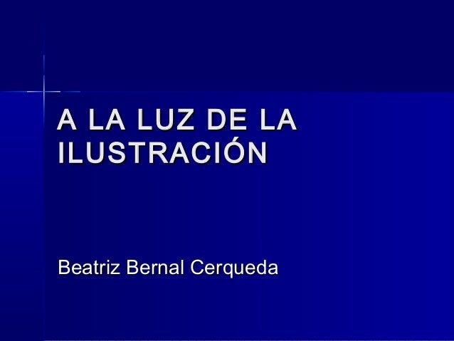 A LA LUZ DE LAA LA LUZ DE LA ILUSTRACIÓNILUSTRACIÓN Beatriz Bernal CerquedaBeatriz Bernal Cerqueda