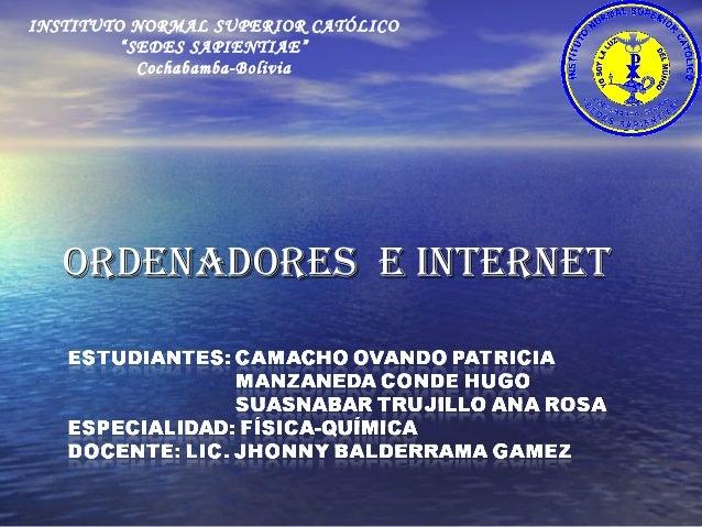 """ORDENADORES E iNtERNEtORDENADORES E iNtERNEt INSTITUTO NORMAL SUPERIOR CATÓLICO """"SEDES SAPIENTIAE"""" Cochabamba-Bolivia"""