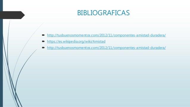 BIBLIOGRAFICAS  http://tusbuenosmomentos.com/2012/11/componentes-amistad-duradera/  https://es.wikipedia.org/wiki/Amista...