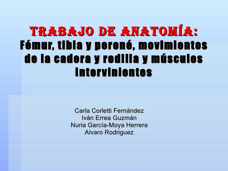Trabajo de anatomía: Fémur, tibia y peroné, movimientos de la cadera y rodilla y músculos intervinientes Carla Corletti Fe...