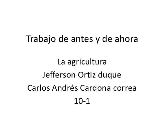Trabajo de antes y de ahora        La agricultura    Jefferson Ortiz duqueCarlos Andrés Cardona correa             10-1