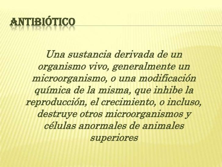 ANTIBIÓTICO       Una sustancia derivada de un     organismo vivo, generalmente un   microorganismo, o una modificación   ...