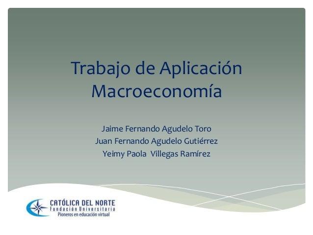 Trabajo de Aplicación Macroeconomía Jaime Fernando Agudelo Toro Juan Fernando Agudelo Gutiérrez Yeimy Paola Villegas Ramír...