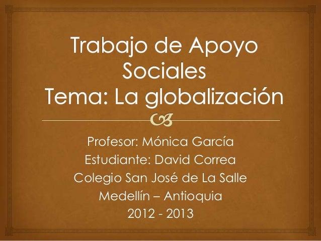 Profesor: Mónica García Estudiante: David CorreaColegio San José de La Salle    Medellín – Antioquia        2012 - 2013