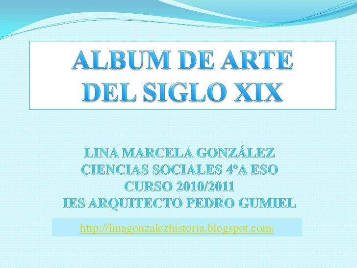 ALBUM DE ARTE <br />DEL SIGLO XIX<br />LINA MARCELA GONZÁLEZ<br />CIENCIAS SOCIALES 4ºA ESO<br />CURSO 2010/2011<br />IES ...