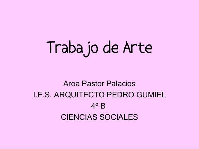 Trabajo de ArteAroa Pastor PalaciosI.E.S. ARQUITECTO PEDRO GUMIEL4º BCIENCIAS SOCIALES