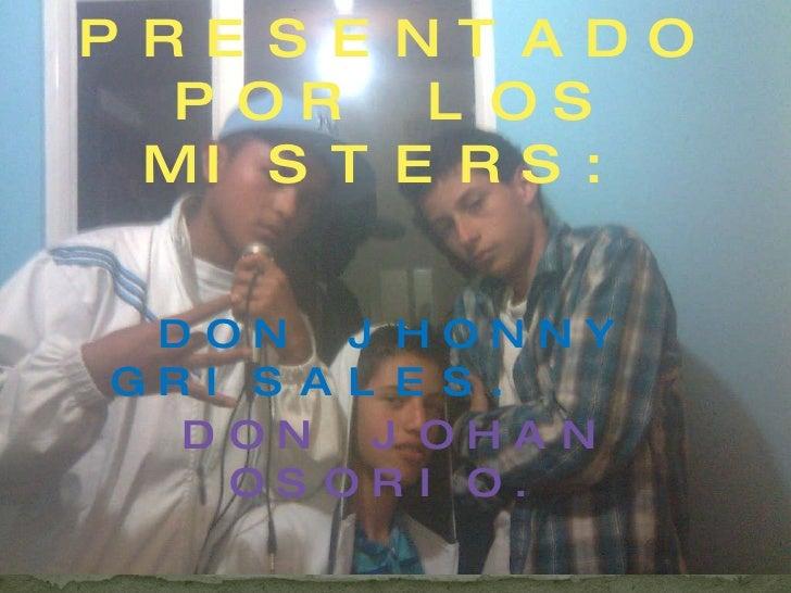 PRESENTADO POR LOS MISTERS: DON JHONNY GRISALES.  DON JOHAN OSORIO. DON CAMILO MARTINEZ .