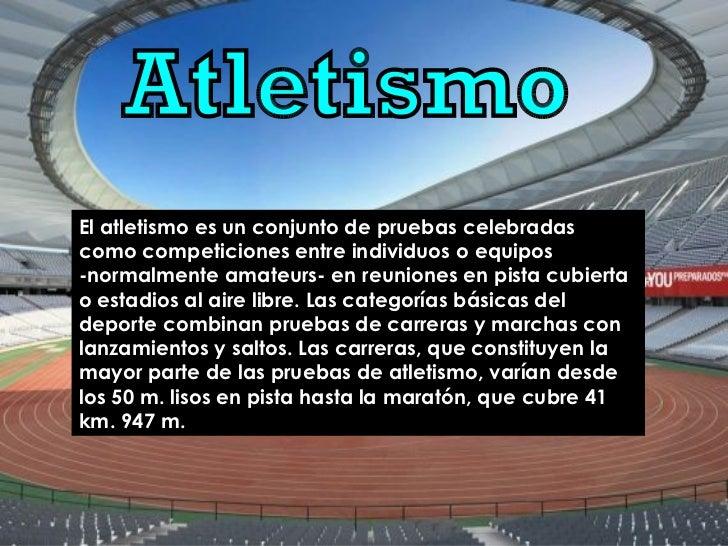 Atletismo El atletismo es un conjunto de pruebas celebradas como competiciones entre individuos o equipos -normalmente ama...