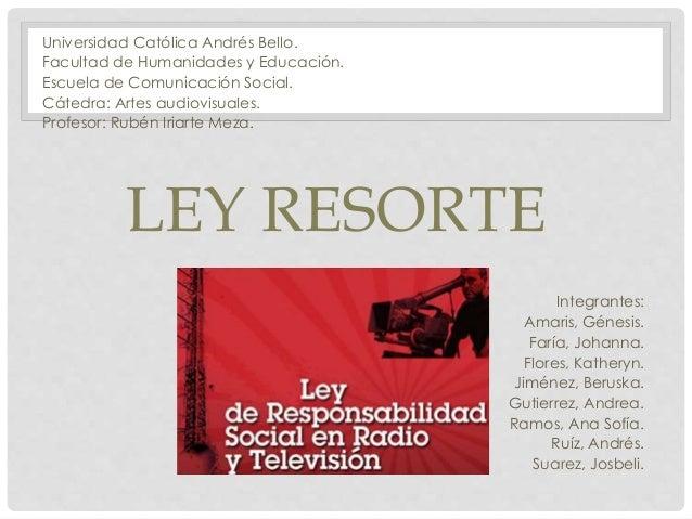 LEY RESORTE Universidad Católica Andrés Bello. Facultad de Humanidades y Educación. Escuela de Comunicación Social. Cátedr...