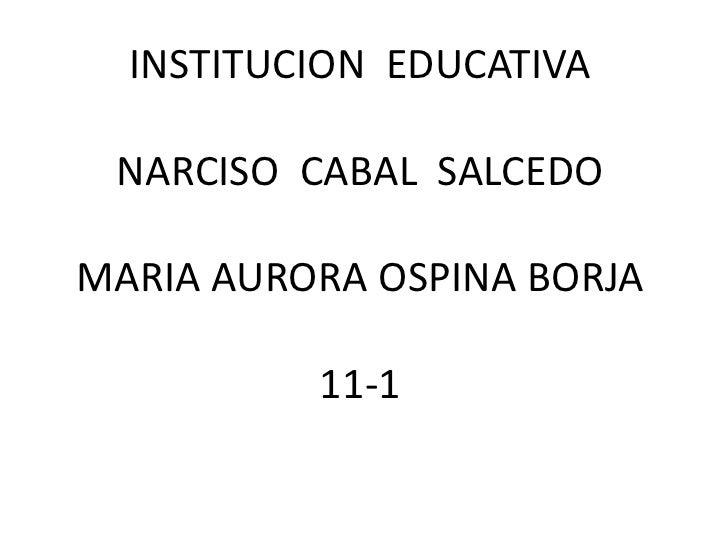 INSTITUCION EDUCATIVA NARCISO CABAL SALCEDOMARIA AURORA OSPINA BORJA          11-1
