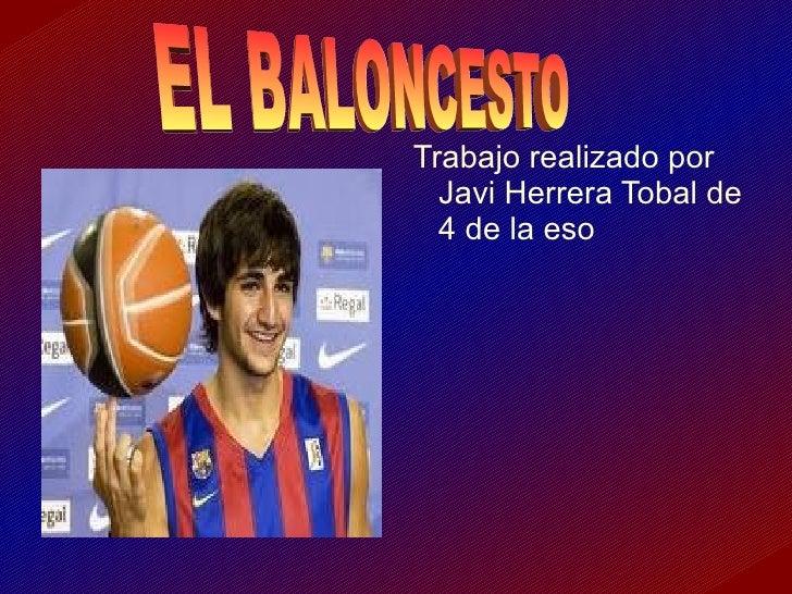 <ul><li>Trabajo realizado por  Javi Herrera Tobal de  4 de la eso </li></ul>EL BALONCESTO