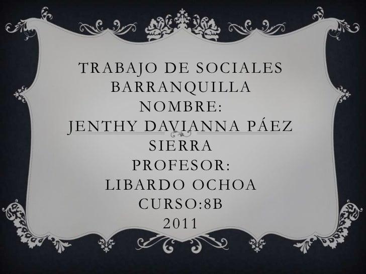 Trabajo de socialesbarranquillanombre:jenthy davianna Páez sierraPROFESOR:LIBARDO OCHOACURSO:8B2011<br />