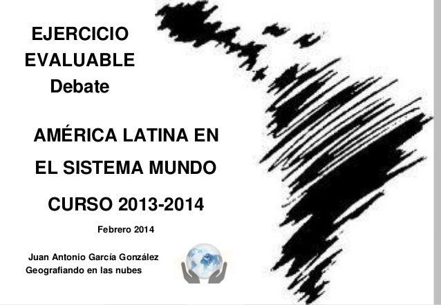 EJERCICIO EVALUABLE Debate AMÉRICA LATINA EN  EL SISTEMA MUNDO CURSO 2013-2014 Febrero 2014 Juan Antonio García González G...