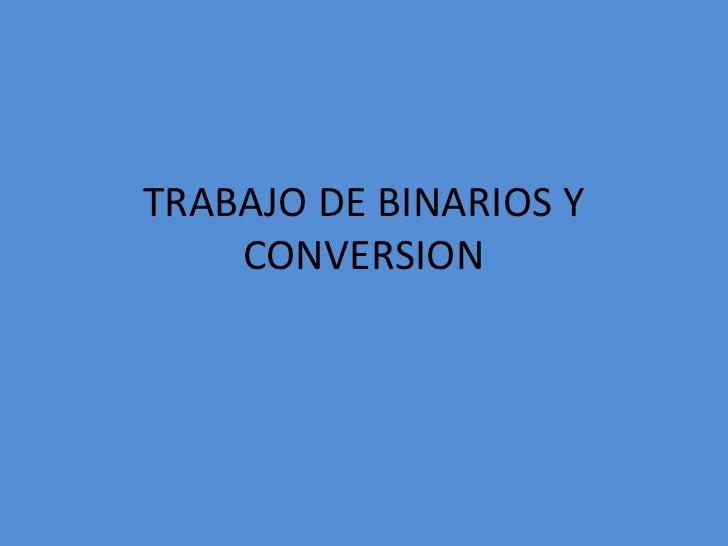 TRABAJO DE BINARIOS Y CONVERSION<br />