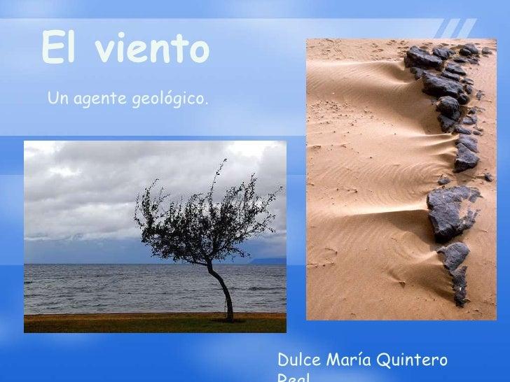 El viento<br />Un agente geológico.<br />Dulce María Quintero Real.<br />