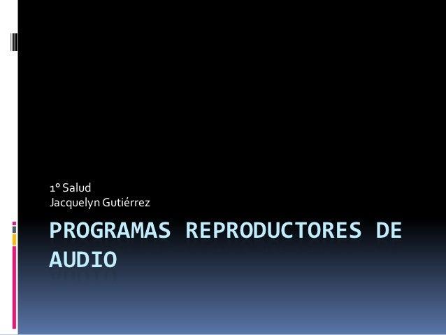 1° SaludJacquelyn GutiérrezPROGRAMAS REPRODUCTORES DEAUDIO