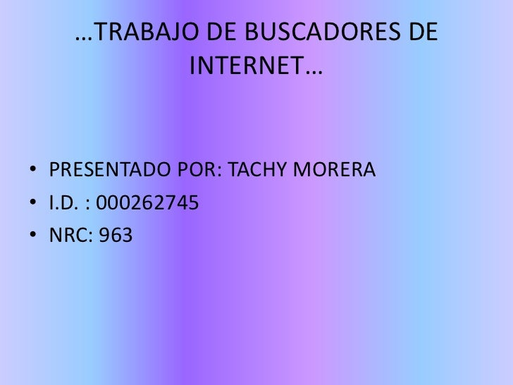 …TRABAJO DE BUSCADORES DE          INTERNET…• PRESENTADO POR: TACHY MORERA• I.D. : 000262745• NRC: 963