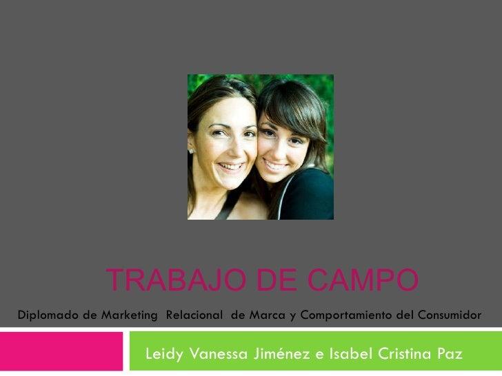TRABAJO DE CAMPO Leidy Vanessa Jiménez e Isabel Cristina Paz Diplomado de Marketing  Relacional  de Marca y Comportamiento...