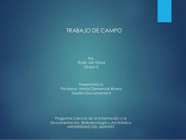 TRABAJO DE CAMPO  Por:  Rusbi Jair Orduz  Grupo 3  Presentado a:  Profesora María Clemencia Rivera  Gestión Documental II ...