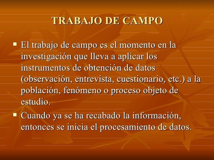 TRABAJO DE CAMPO <ul><li>El trabajo de campo es el momento en la investigación que lleva a aplicar los instrumentos de obt...