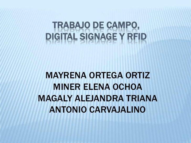 TRABAJO DE CAMPO, DIGITAL SIGNAGE Y RFID MAYRENA ORTEGA ORTIZ   MINER ELENA OCHOAMAGALY ALEJANDRA TRIANA  ANTONIO CARVAJAL...
