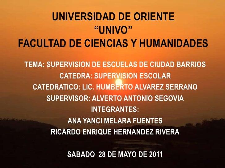"""UNIVERSIDAD DE ORIENTE """"UNIVO""""FACULTAD DE CIENCIAS Y HUMANIDADES<br />TEMA: SUPERVISION DE ESCUELAS DE CIUDAD BARRIOS<br /..."""