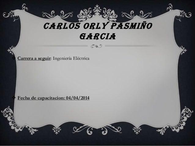 CARLOS ORLY PASMIÑO GARCIA  Carrera a seguir: Ingeniería Eléctrica  Fecha de capacitacion: 04/04/2014