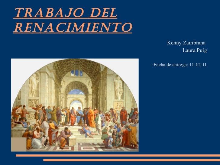 TRABAJO DEL RENACIMIENTO <ul><li>Kenny Zambrana  </li></ul><ul><li>Laura Puig </li></ul><ul><li>- Fecha de entrega: 11-12-...