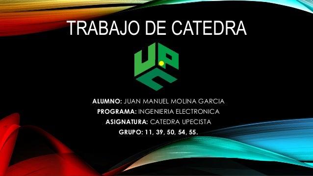 TRABAJO DE CATEDRA  ALUMNO: JUAN MANUEL MOLINA GARCIA  PROGRAMA: INGENIERIA ELECTRONICA  ASIGNATURA: CATEDRA UPECISTA  GRU...