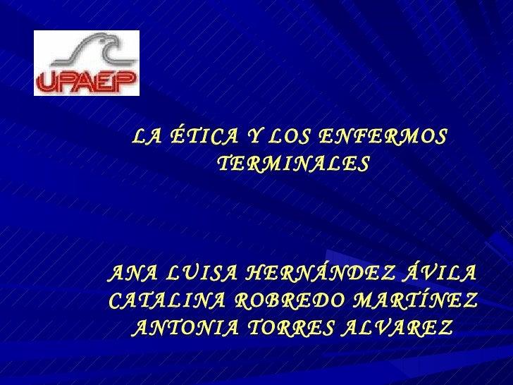 LA ÉTICA Y LOS ENFERMOS  TERMINALES ANA LUISA HERNÁNDEZ ÁVILA CATALINA ROBREDO MARTÍNEZ ANTONIA TORRES ALVAREZ