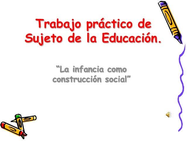 """Trabajo práctico de Sujeto de la Educación. """"La infancia como construcción social"""""""