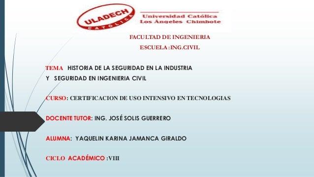FACULTAD DE INGENIERIA ESCUELA :ING.CIVIL TEMA : HISTORIA DE LA SEGURIDAD EN LA INDUSTRIA Y SEGURIDAD EN INGENIERIA CIVIL ...